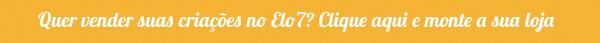 Quer vender suas criações no Elo7? Clique aqui e monte a sua loja